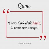 I never think of the future. It comes soon enough. Famous quote of Albert Einstein about the Future. Motivation. Philosophy. Quote blank template. Vector illustration with calligraphy text. poster