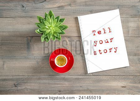 Tell Your Story. Creative Workplace Flat Lay. Notebook, Cup Of Coffee, Succulent