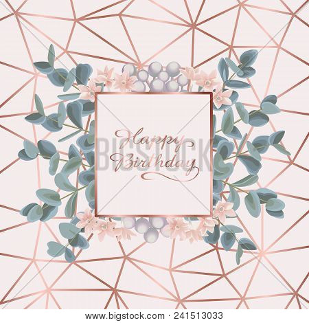 Happy Birthday Greeting Card With Pink Gold Geometric Frame, Flowers And Eucalyptus On Gentle Pink B