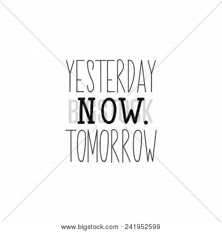 Yesterday, Now, Tomorrow. Lettering. Hand Drawn Vector Illustration. Element For Flyers, Banner And