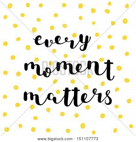 Every moment matters. Brush hand lettering. Inspiring quote. Motivating modern calligraphy. Can be used for photo overlays, posters, holiday clothes, cards and more.