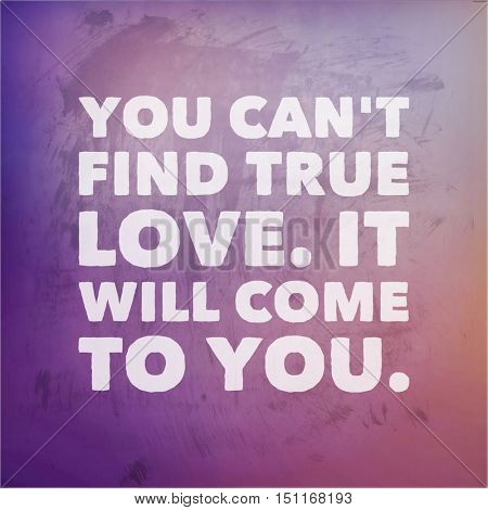 Inspirational Quote: You can't find true love. It will come to you.
