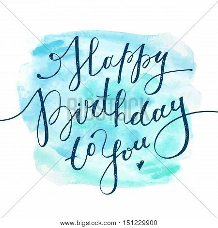 happy birthday to you, vector handwritten lettering on realistic watercolor background