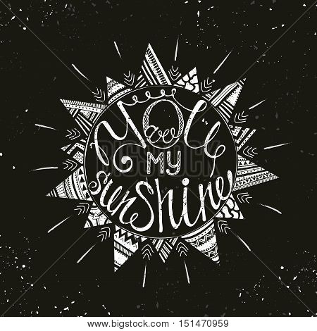 Hand drawn typography poster with sun and tribal ethnic ornament . Conceptual handwritten phrase You are my sunshine. T shirt hand lettered calligraphic design. Inspirational vector typography.