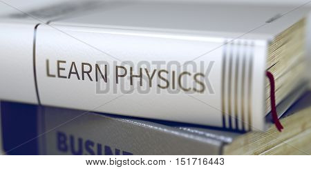 Stack of Business Books. Book Spines with Title - Learn Physics. Closeup View. Learn Physics - Leather-bound Book in the Stack. Closeup. Learn Physics. Book Title on the Spine. Blurred. 3D.