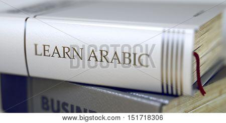 Learn Arabic - Business Book Title. Learn Arabic Concept. Book Title. Book Title on the Spine - Learn Arabic. Learn Arabic - Leather-bound Book in the Stack. Closeup. Blurred. 3D.