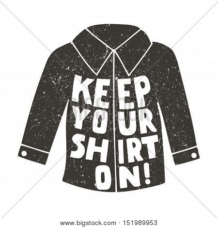 Keep Your shirt on! Vector inspirational quote. Hand lettering, typographic element for your design. Can be printed on T-shirts, bags, posters, invitations, cards, phone cases, pillows.