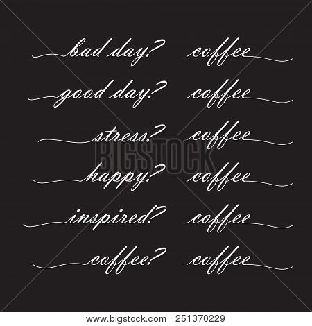 Bad Day? Coffee Good Day? Coffee, Stress? Coffee, Happy? Coffee, Inspired? Coffee, Lettering In The