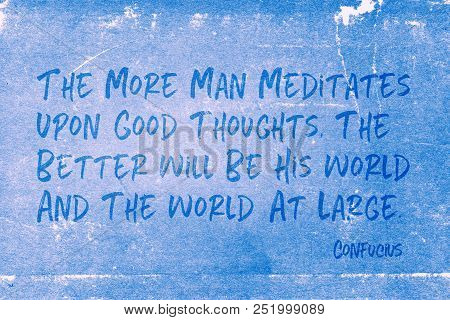 The More Man Meditates Upon Good Thoughts, The Better Will Be His World And The World At Large - Anc