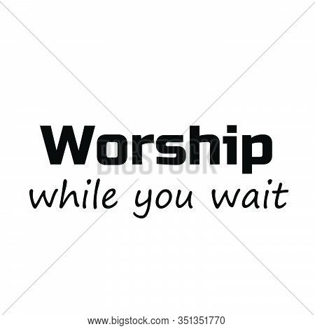 Worship, While You Wait,  Typography For Print Or Use As Poster, Card, Flyer Or T Shirt