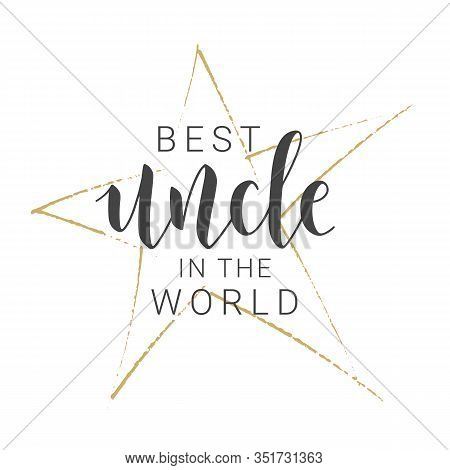 Vector Illustration. Handwritten Lettering Of Best Uncle In The World. Template For Greeting Card, P