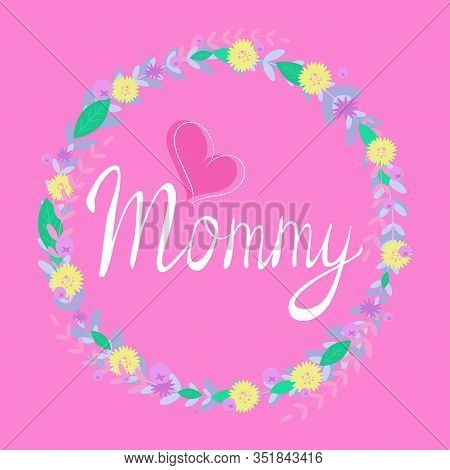 Vector Illustration. Handwritten Word Mommy With A Pink Heart Inside A Floral Wreath. Festive Concep