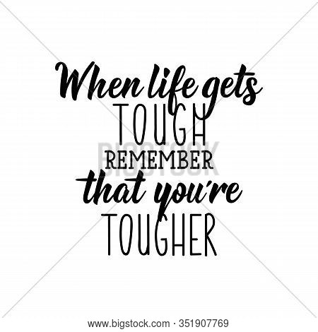 When Life Gets Tough Remember That You Are Tougher. Lettering. Can Be Used For Prints Bags, T-shirts