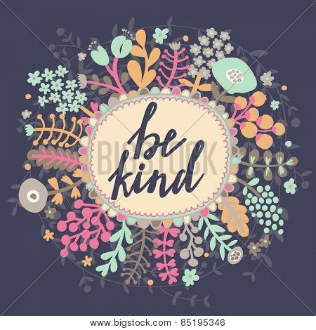 Be kind. Inspirational and motivational background. Bright floral card with cute cartoon leafs in vector poster