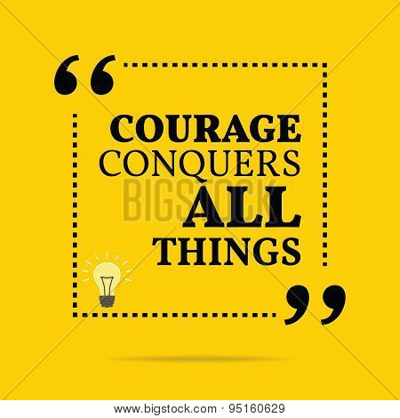 Inspirational Motivational Quote. Courage Conquers All Things.