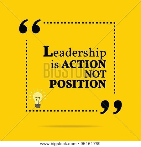 Inspirational Motivational Quote. Leadership Is Action Not Position.