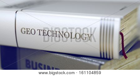 Geo Technology Concept on Book Title. Stack of Business Books. Book Spines with Title - Geo Technology. Closeup View. Blurred Image with Selective focus. 3D Rendering. poster