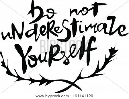 do not underestimate yourself?Hand sketched,  lettering typography. Brush lettering on white  background.  postcard card poster invitation template. Vector card design with calligraphy