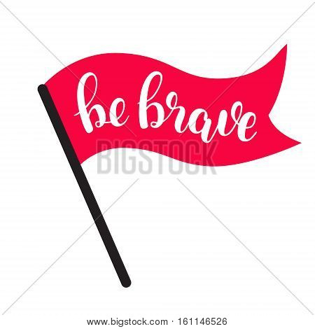 Be brave. Brush hand lettering vector illustration. Inspiring quote. Motivating modern calligraphy. Can be used for photo overlays, posters, clothes, prints, home decor, cards and more.