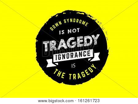 down syndrome is not tragedy, ignorance is the tragedy