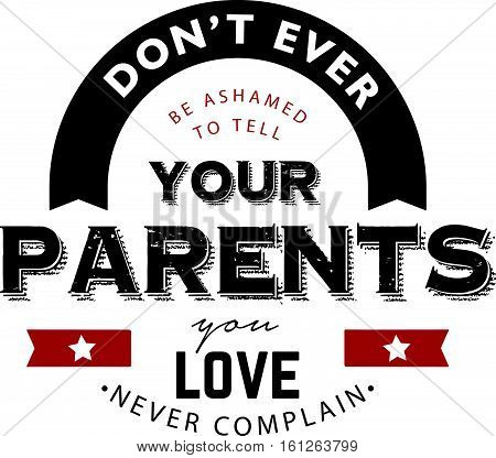 don't ever be ashamed to tell your parents you love never complain