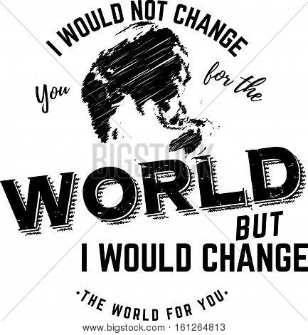i would not change you for the world but i would change the world for you