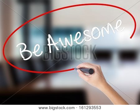 Woman Hand Writing Be Awesome With A Marker Over Transparent Board