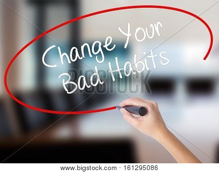 Woman Hand Writing Change Your Bad Habits  With A Marker Over Transparent Board