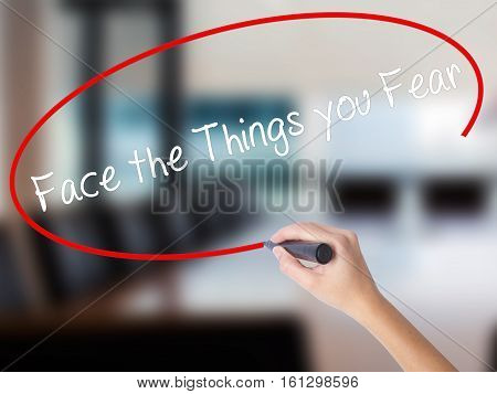 Woman Hand Writing Face The Things You Fear With A Marker Over Transparent Board