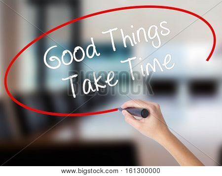 Woman Hand Writing Good Things Take Time With A Marker Over Transparent Board