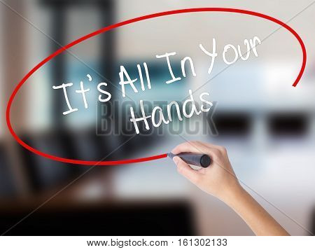 Woman Hand Writing It's All In Your Hands  With A Marker Over Transparent Board.