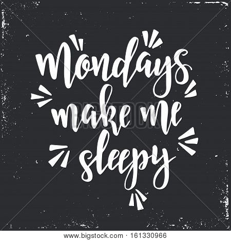 Mondays make me sleepy. Inspirational vector Hand drawn typography poster. T shirt calligraphic design.