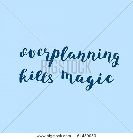 Overplanning kills magic. Brush hand lettering illustration. Inspiring quote. Motivating modern calligraphy. Can be used for photo overlays, posters, holiday clothes, prints, cards and more.