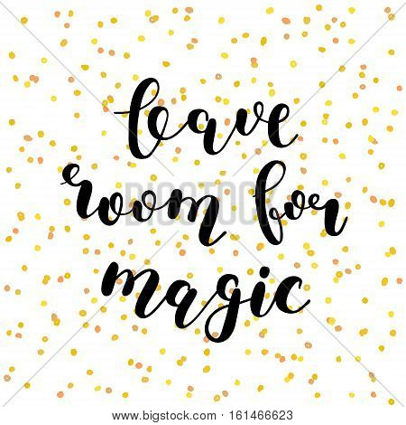 Leave room for magic. Brush hand lettering illustration. Inspiring quote. Motivating modern calligraphy. Can be used for photo overlays, posters, holiday clothes, prints, cards and more.