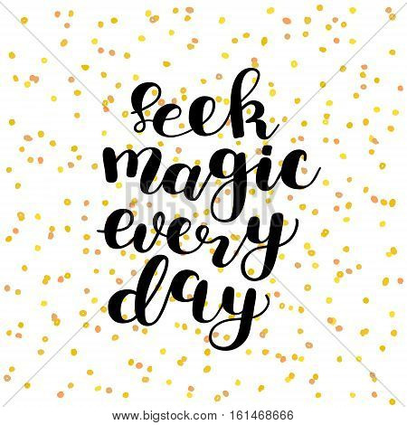 Seek magic every day. Brush lettering vector illustration. Inspiring quote. Motivating modern calligraphy. Great for pillow cases, posters, apparel design, prints, home decor, greeting cards and more.