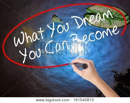 Woman Hand Writing What You Dream You Can Become With Marker Over Transparent Board