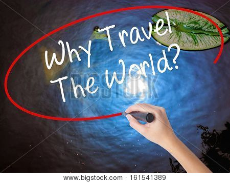 Woman Hand Writing  Why Travel The World? With Marker Over Transparent Board