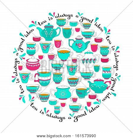 Vector round pattern of the doodle various bright  colorful teacup, pot. Cup and teapot on white background and handwritten words Tea is always a good idea.