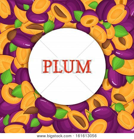Round white frame on ripe plums background. Vector card illustration. Delicious fresh and juicy plum whole, peeled, piece of half, slice, leaves, seed. appetizing looking for packaging design of food