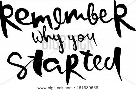 Remember why you started. Modern brush calligraphy. Handwritten ink lettering. Hand drawn vector elements.Isolated on white background. Hand drawn lettering element for your design.
