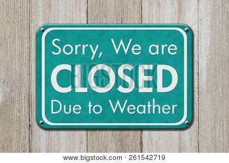 Closed Due To Weather Sign, A Teal Sign With Text Sorry We Are Closed Due To Weather On Weathered Wo