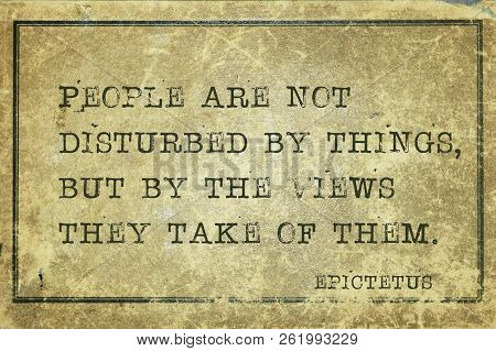 People Are Not Disturbed By Things, But By The Views They Take Of Them - Ancient Greek Philosopher E