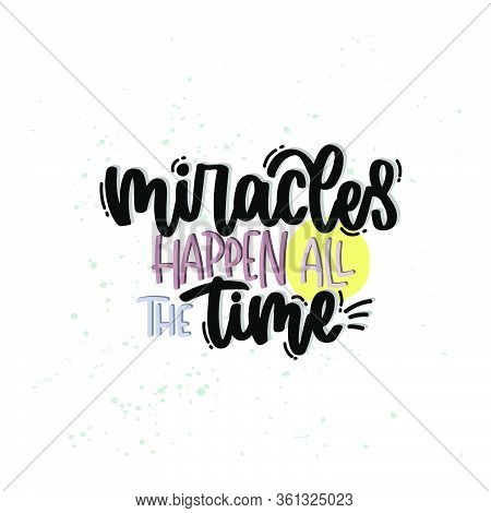 Vector Hand Drawn Illustration. Lettering Phrases Miracles Happen All The Time. Idea For Poster, Pos
