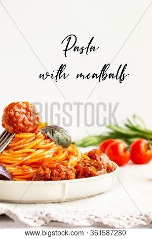 Close-up Of Italian Pasta With Tomato Sauce And Meatballs In A White Plate.spaghetti With Meatballs.