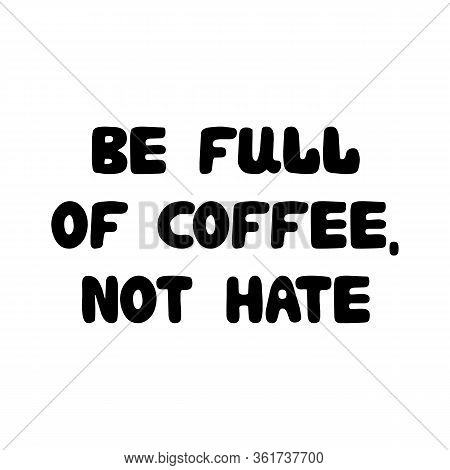 Be Full Of Coffee, Not Hate. Cute Hand Drawn Doodle Bauble Lettering. Isolated On White Background.