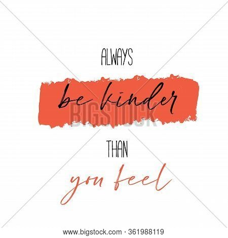 Always Be Kinder Than You Feel Poster Quote, Positive Slogan, Typography Inspiration, Love Lettering