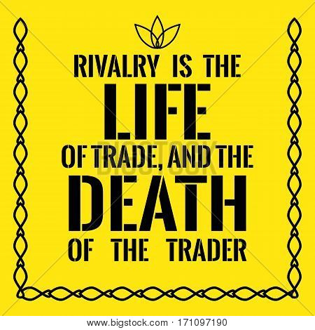 Motivational Quote. Rivalry Is The Life Of Trade, And The Death Of The Trader.