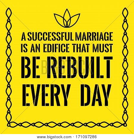 Motivational Quote. A Successful Marriage Is An Edifice That Must Be Rebuilt Every Day.
