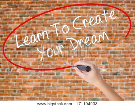 Woman Hand Writing Learn To Create Your Dream With Black Marker On Visual Screen