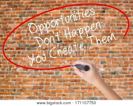 Woman Hand Writing Opportunities Don't Happen You Create Them With Black Marker On Visual Screen